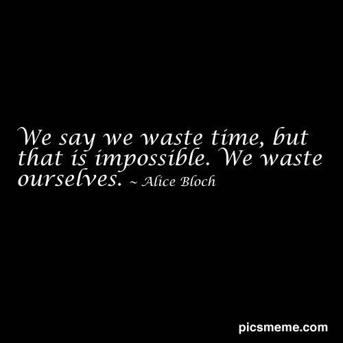 Wasted Time Is Worse Than Wasted Money Quote: Famous Quotes About 'Waste'